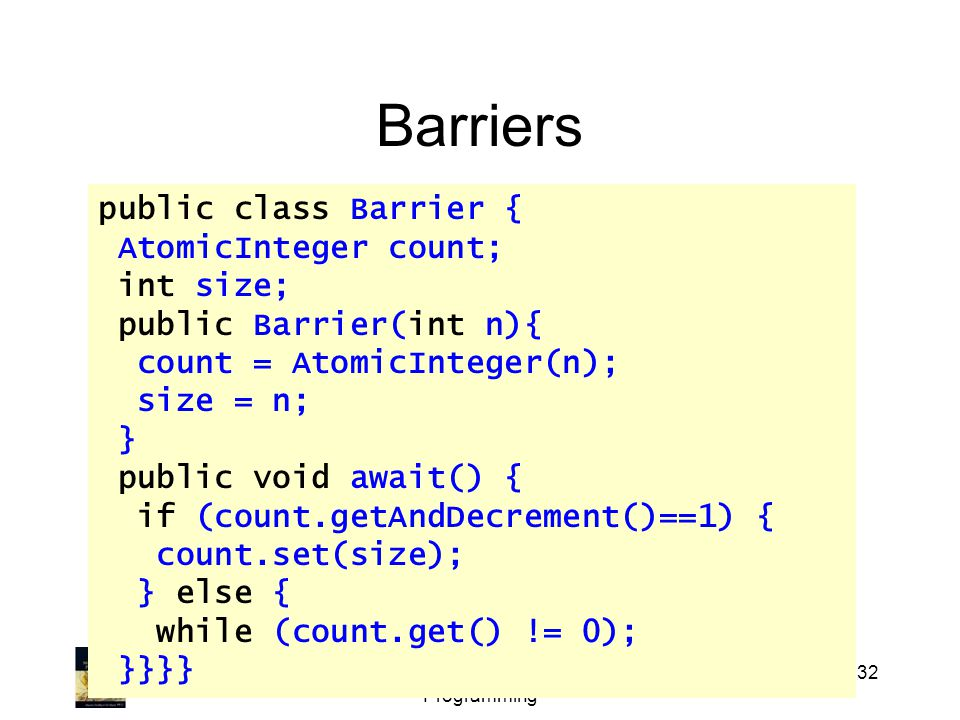 Art of Multiprocessor Programming 32 Barriers public class Barrier { AtomicInteger count; int size; public Barrier(int n){ count = AtomicInteger(n); size = n; } public void await() { if (count.getAndDecrement()==1) { count.set(size); } else { while (count.get() != 0); }}}}