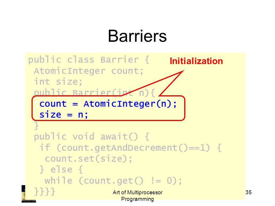 public class Barrier { AtomicInteger count; int size; public Barrier(int n){ count = AtomicInteger(n); size = n; } public void await() { if (count.getAndDecrement()==1) { count.set(size); } else { while (count.get() != 0); }}}} Art of Multiprocessor Programming 35 Barriers Initialization