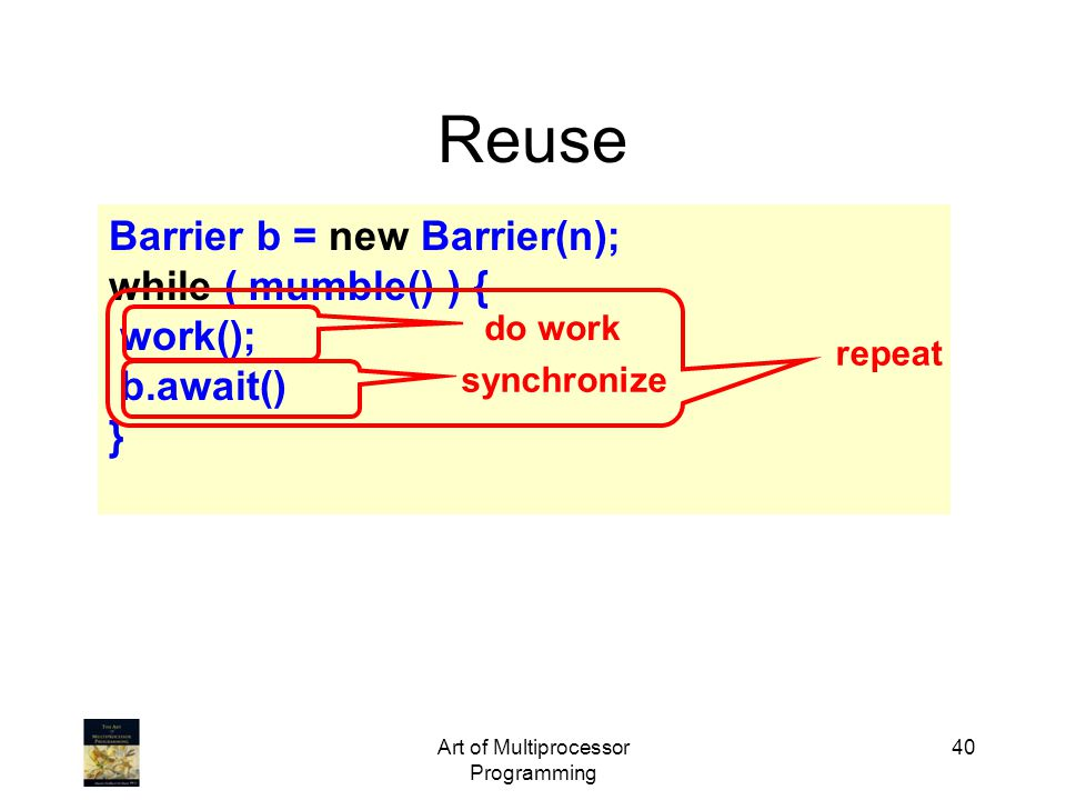 Art of Multiprocessor Programming 40 Reuse Barrier b = new Barrier(n); while ( mumble() ) { work(); b.await() } do work synchronize repeat