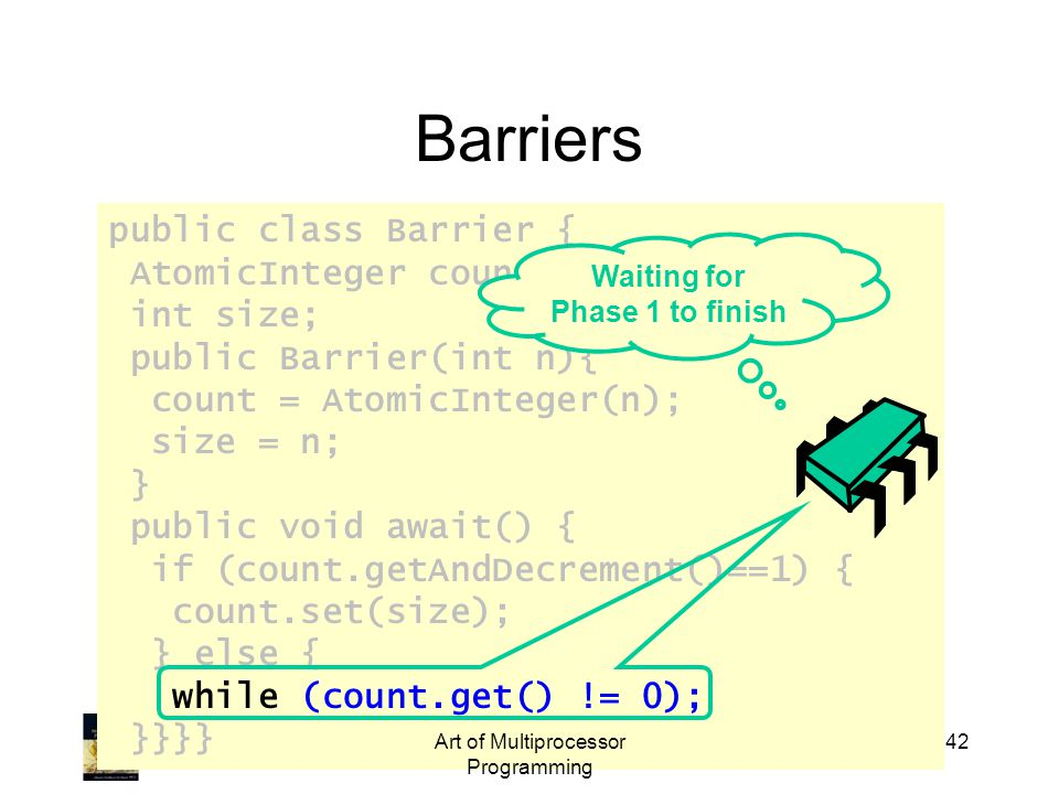 public class Barrier { AtomicInteger count; int size; public Barrier(int n){ count = AtomicInteger(n); size = n; } public void await() { if (count.getAndDecrement()==1) { count.set(size); } else { while (count.get() != 0); }}}} Art of Multiprocessor Programming 42 Barriers Waiting for Phase 1 to finish