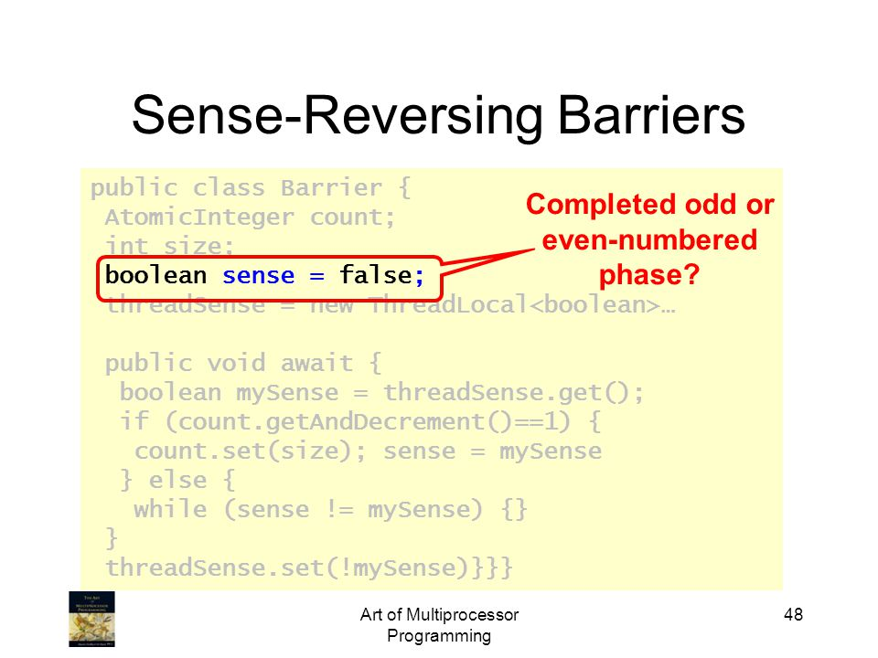 public class Barrier { AtomicInteger count; int size; boolean sense = false; threadSense = new ThreadLocal … public void await { boolean mySense = threadSense.get(); if (count.getAndDecrement()==1) { count.set(size); sense = mySense } else { while (sense != mySense) {} } threadSense.set(!mySense)}}} Art of Multiprocessor Programming 48 Sense-Reversing Barriers Completed odd or even-numbered phase?