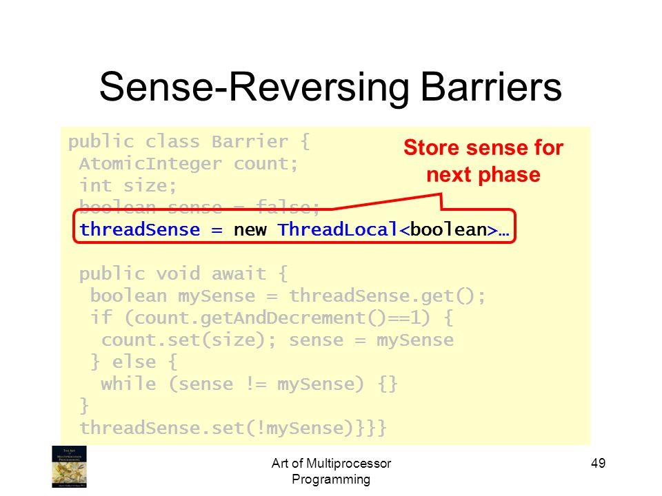 public class Barrier { AtomicInteger count; int size; boolean sense = false; threadSense = new ThreadLocal … public void await { boolean mySense = threadSense.get(); if (count.getAndDecrement()==1) { count.set(size); sense = mySense } else { while (sense != mySense) {} } threadSense.set(!mySense)}}} Art of Multiprocessor Programming 49 Sense-Reversing Barriers Store sense for next phase
