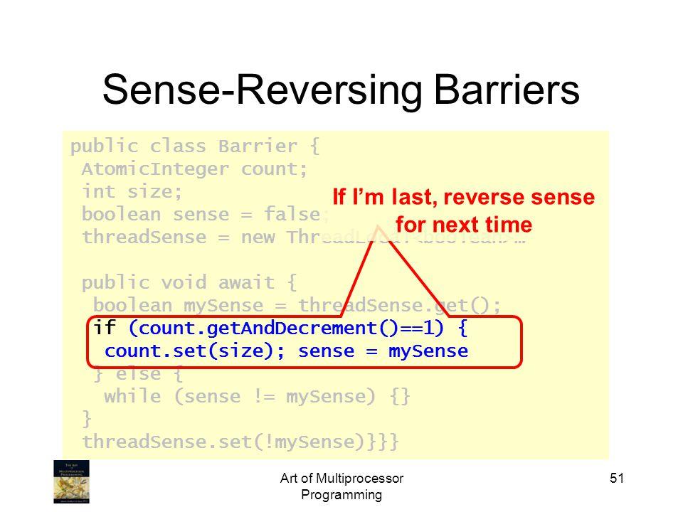 public class Barrier { AtomicInteger count; int size; boolean sense = false; threadSense = new ThreadLocal … public void await { boolean mySense = threadSense.get(); if (count.getAndDecrement()==1) { count.set(size); sense = mySense } else { while (sense != mySense) {} } threadSense.set(!mySense)}}} Art of Multiprocessor Programming 51 Sense-Reversing Barriers If I'm last, reverse sense for next time