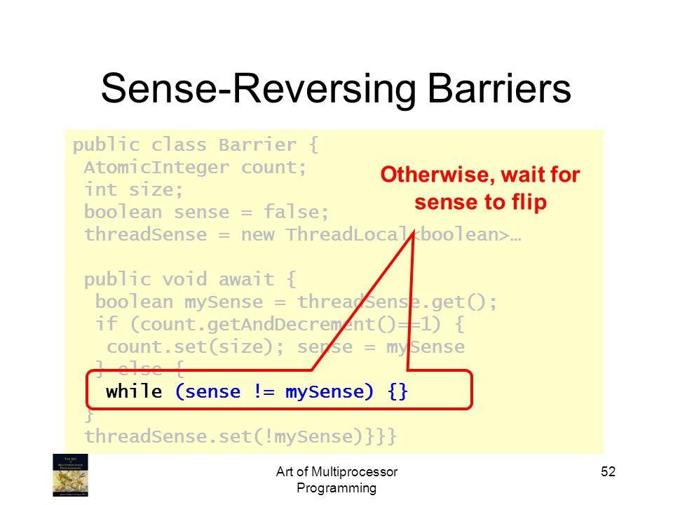 public class Barrier { AtomicInteger count; int size; boolean sense = false; threadSense = new ThreadLocal … public void await { boolean mySense = threadSense.get(); if (count.getAndDecrement()==1) { count.set(size); sense = mySense } else { while (sense != mySense) {} } threadSense.set(!mySense)}}} Art of Multiprocessor Programming 52 Sense-Reversing Barriers Otherwise, wait for sense to flip