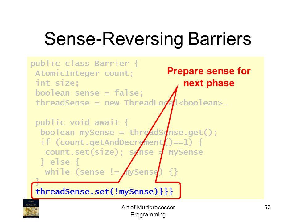 public class Barrier { AtomicInteger count; int size; boolean sense = false; threadSense = new ThreadLocal … public void await { boolean mySense = threadSense.get(); if (count.getAndDecrement()==1) { count.set(size); sense = mySense } else { while (sense != mySense) {} } threadSense.set(!mySense)}}} Art of Multiprocessor Programming 53 Sense-Reversing Barriers Prepare sense for next phase