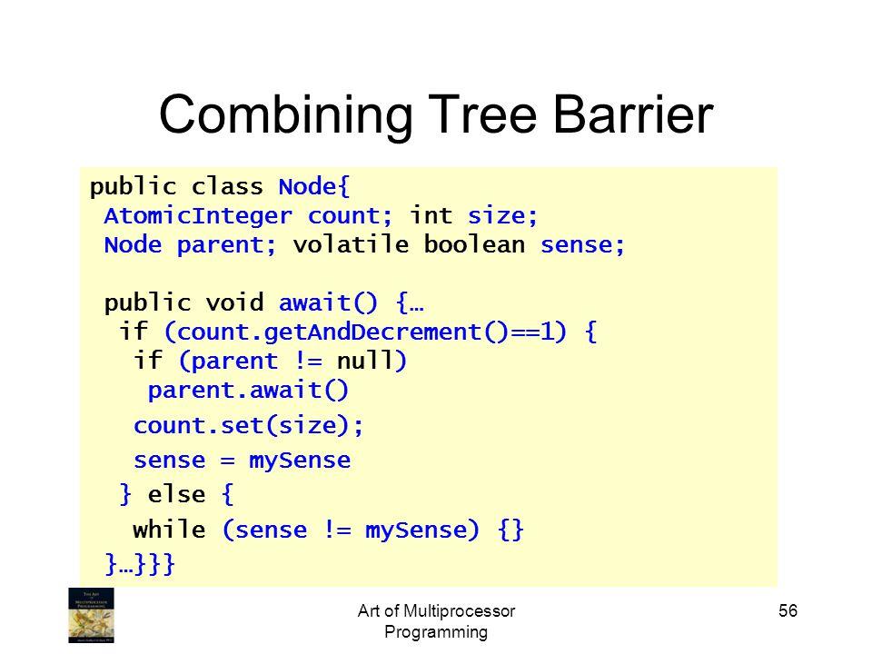 Art of Multiprocessor Programming 56 Combining Tree Barrier public class Node{ AtomicInteger count; int size; Node parent; volatile boolean sense; public void await() {… if (count.getAndDecrement()==1) { if (parent != null) parent.await() count.set(size); sense = mySense } else { while (sense != mySense) {} }…}}}