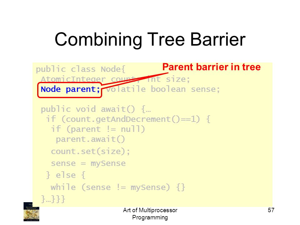 public class Node{ AtomicInteger count; int size; Node parent; volatile boolean sense; public void await() {… if (count.getAndDecrement()==1) { if (parent != null) parent.await() count.set(size); sense = mySense } else { while (sense != mySense) {} }…}}} Art of Multiprocessor Programming 57 Combining Tree Barrier Parent barrier in tree