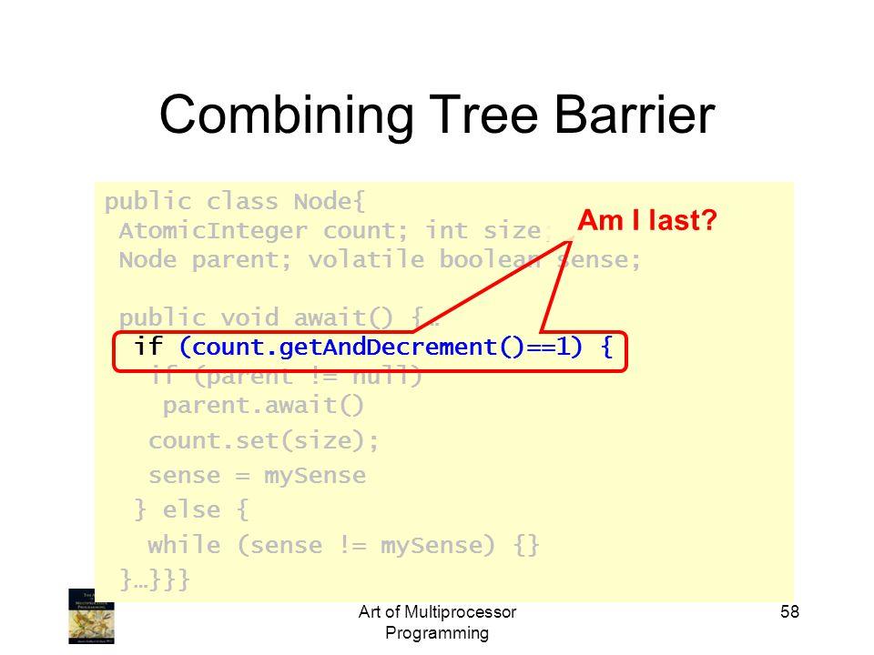 public class Node{ AtomicInteger count; int size; Node parent; volatile boolean sense; public void await() {… if (count.getAndDecrement()==1) { if (parent != null) parent.await() count.set(size); sense = mySense } else { while (sense != mySense) {} }…}}} Art of Multiprocessor Programming 58 Combining Tree Barrier Am I last