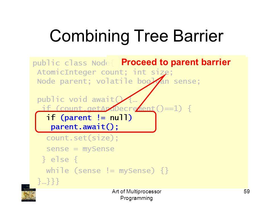 public class Node{ AtomicInteger count; int size; Node parent; volatile boolean sense; public void await() {… if (count.getAndDecrement()==1) { if (parent != null) parent.await(); count.set(size); sense = mySense } else { while (sense != mySense) {} }…}}} Art of Multiprocessor Programming 59 Combining Tree Barrier Proceed to parent barrier