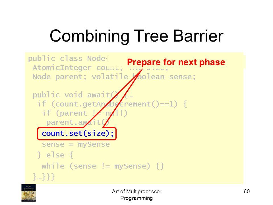 public class Node{ AtomicInteger count; int size; Node parent; volatile boolean sense; public void await() {… if (count.getAndDecrement()==1) { if (parent != null) parent.await() count.set(size); sense = mySense } else { while (sense != mySense) {} }…}}} Art of Multiprocessor Programming 60 Combining Tree Barrier Prepare for next phase