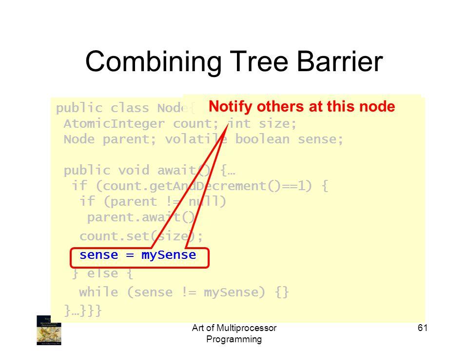 public class Node{ AtomicInteger count; int size; Node parent; volatile boolean sense; public void await() {… if (count.getAndDecrement()==1) { if (parent != null) parent.await() count.set(size); sense = mySense } else { while (sense != mySense) {} }…}}} Art of Multiprocessor Programming 61 Combining Tree Barrier Notify others at this node