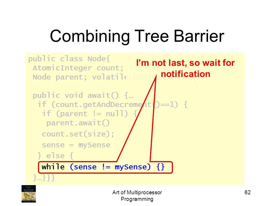public class Node{ AtomicInteger count; int size; Node parent; volatile boolean sense; public void await() {… if (count.getAndDecrement()==1) { if (parent != null) { parent.await() count.set(size); sense = mySense } else { while (sense != mySense) {} }…}}} Art of Multiprocessor Programming 62 Combining Tree Barrier I'm not last, so wait for notification