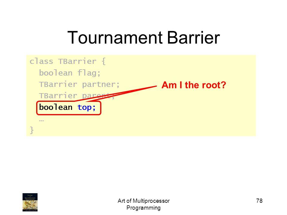 Art of Multiprocessor Programming 78 Tournament Barrier class TBarrier { boolean flag; TBarrier partner; TBarrier parent; boolean top; … } Am I the root?