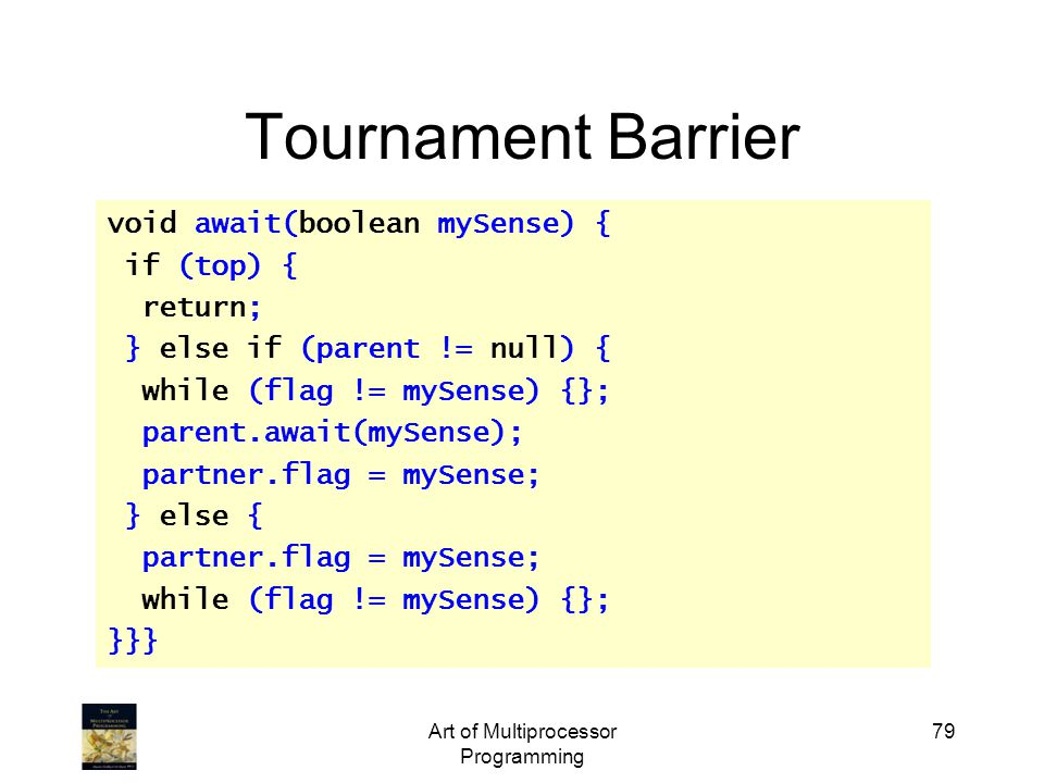 Art of Multiprocessor Programming 79 Tournament Barrier void await(boolean mySense) { if (top) { return; } else if (parent != null) { while (flag != m