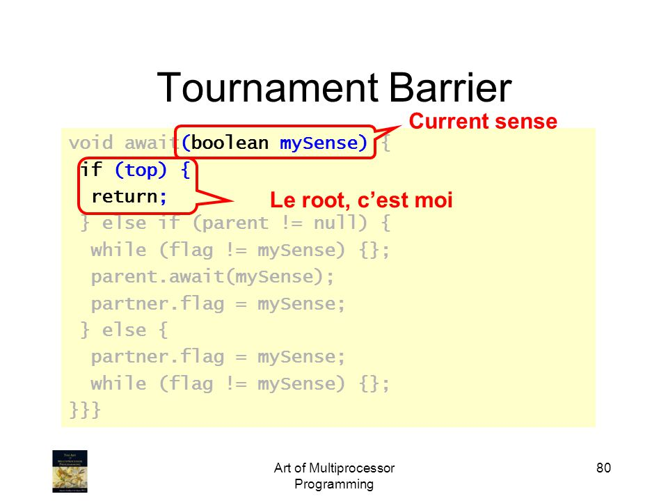 Art of Multiprocessor Programming 80 Tournament Barrier void await(boolean mySense) { if (top) { return; } else if (parent != null) { while (flag != m