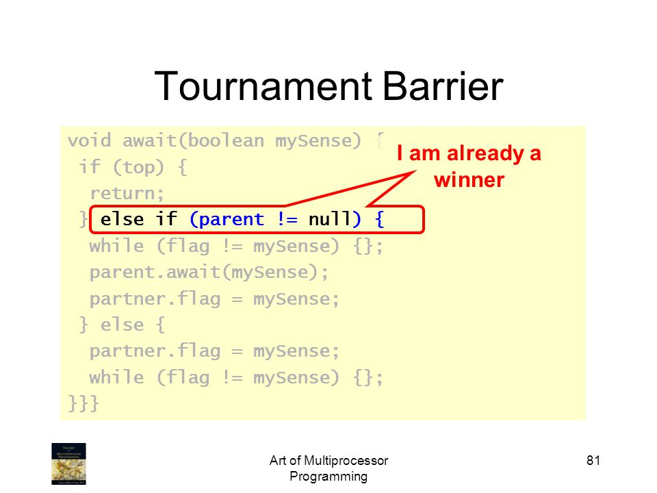 Art of Multiprocessor Programming 81 Tournament Barrier void await(boolean mySense) { if (top) { return; } else if (parent != null) { while (flag != m