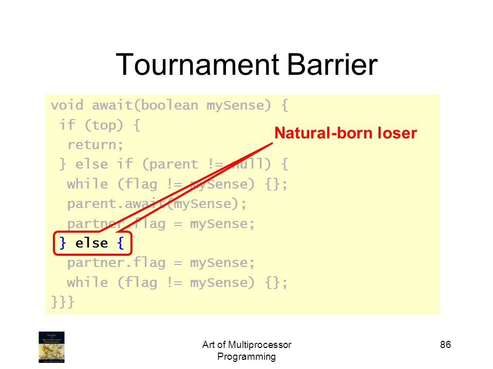 Art of Multiprocessor Programming 86 Tournament Barrier void await(boolean mySense) { if (top) { return; } else if (parent != null) { while (flag != m