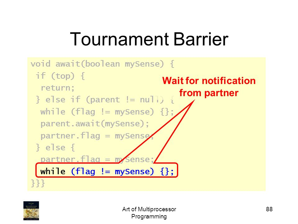 Art of Multiprocessor Programming 88 Tournament Barrier void await(boolean mySense) { if (top) { return; } else if (parent != null) { while (flag != m