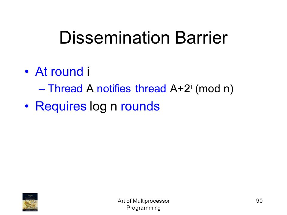 Art of Multiprocessor Programming 90 Dissemination Barrier At round i –Thread A notifies thread A+2 i (mod n) Requires log n rounds