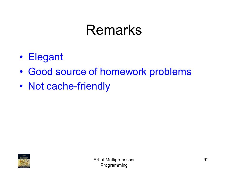 Art of Multiprocessor Programming 92 Remarks Elegant Good source of homework problems Not cache-friendly