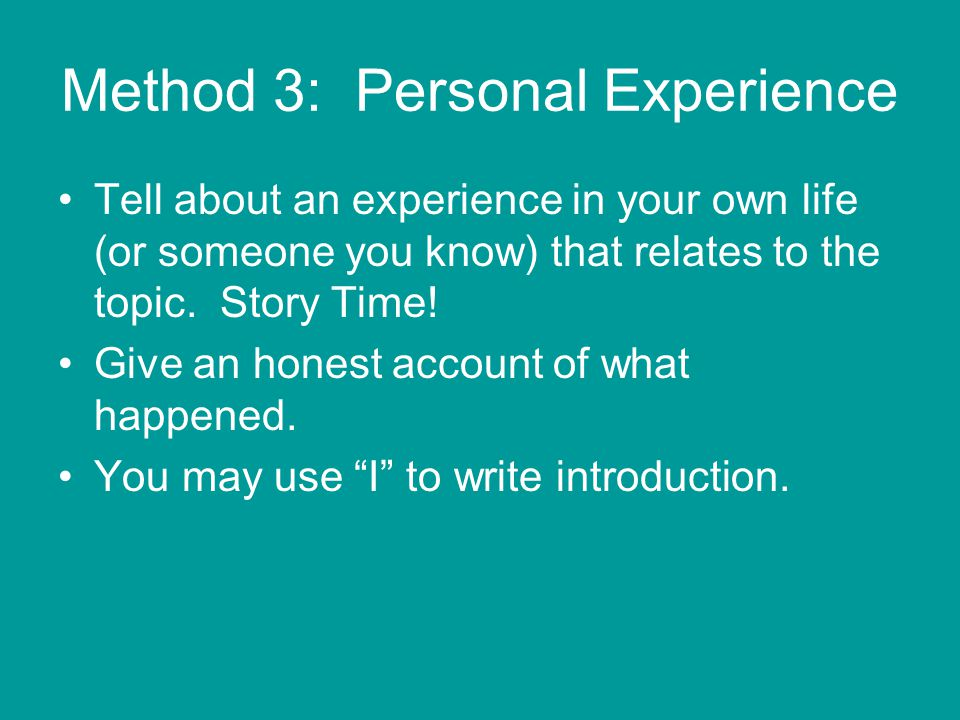 Method 3: Personal Experience Tell about an experience in your own life (or someone you know) that relates to the topic.