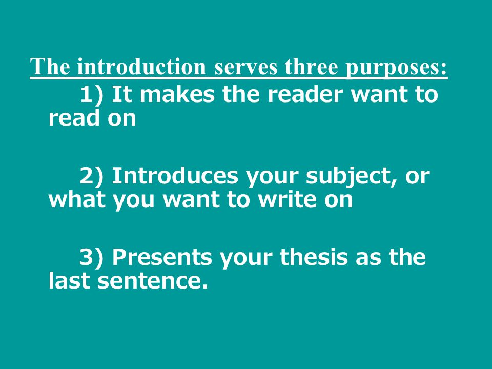 The introduction serves three purposes: 1) It makes the reader want to read on 2) Introduces your subject, or what you want to write on 3) Presents your thesis as the last sentence.
