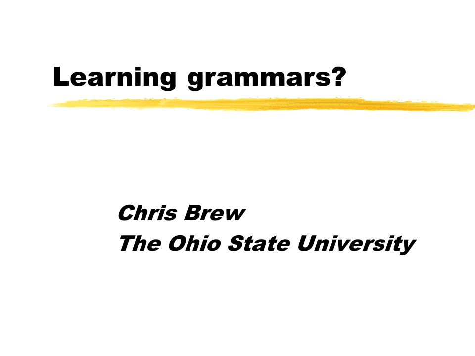 Learning, May 2007Chris Brew: Grammar Learning The most pressing problem in NLP (at least for me)  Broad coverage natural language grammars are difficult to create.