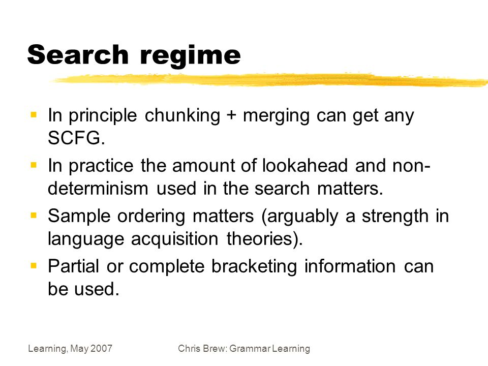 Learning, May 2007Chris Brew: Grammar Learning Search regime  In principle chunking + merging can get any SCFG.