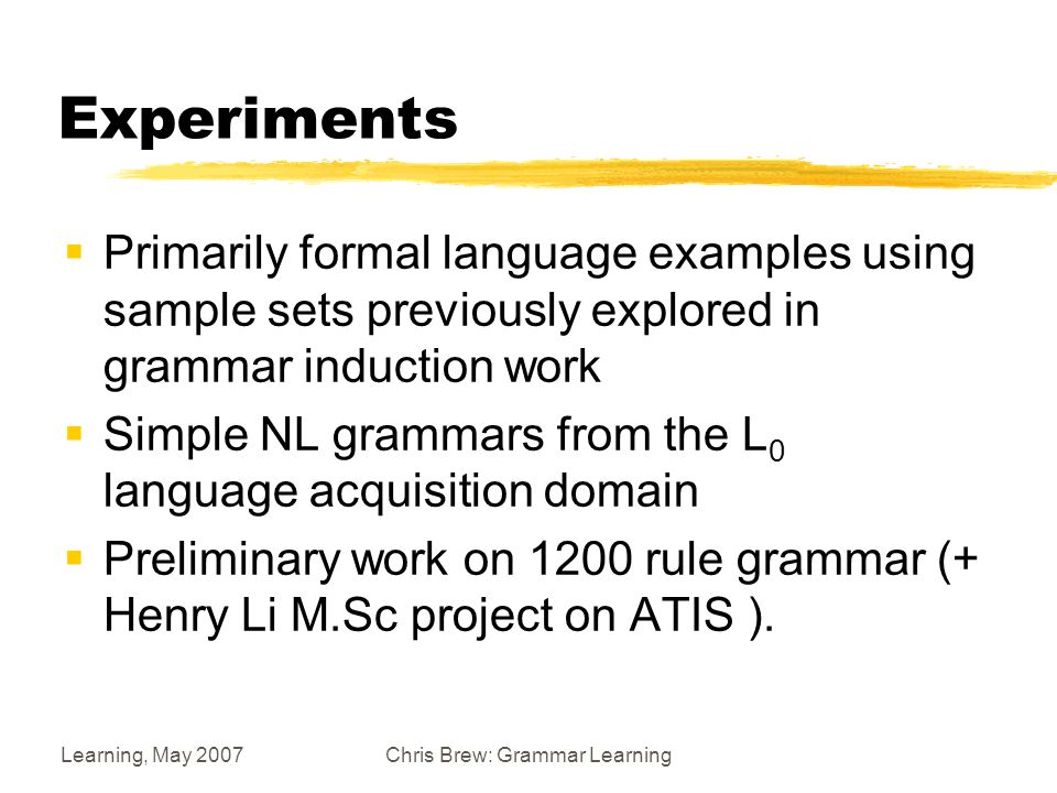 Learning, May 2007Chris Brew: Grammar Learning Experiments  Primarily formal language examples using sample sets previously explored in grammar induction work  Simple NL grammars from the L 0 language acquisition domain  Preliminary work on 1200 rule grammar (+ Henry Li M.Sc project on ATIS ).
