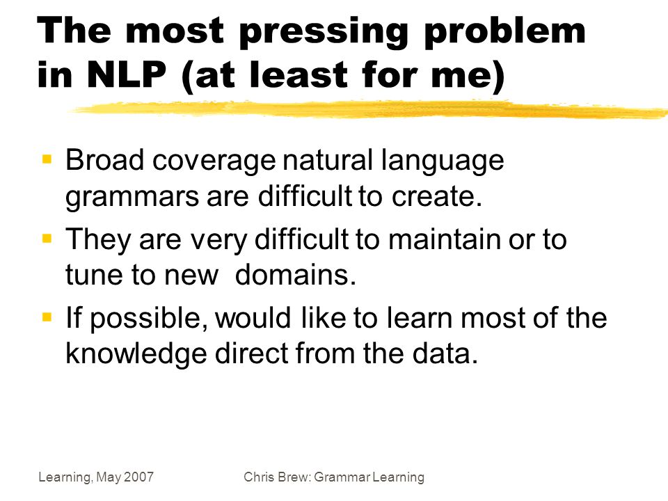 Learning, May 2007Chris Brew: Grammar Learning The most pressing problem in NLP (at least for me)  Broad coverage natural language grammars are difficult to create.