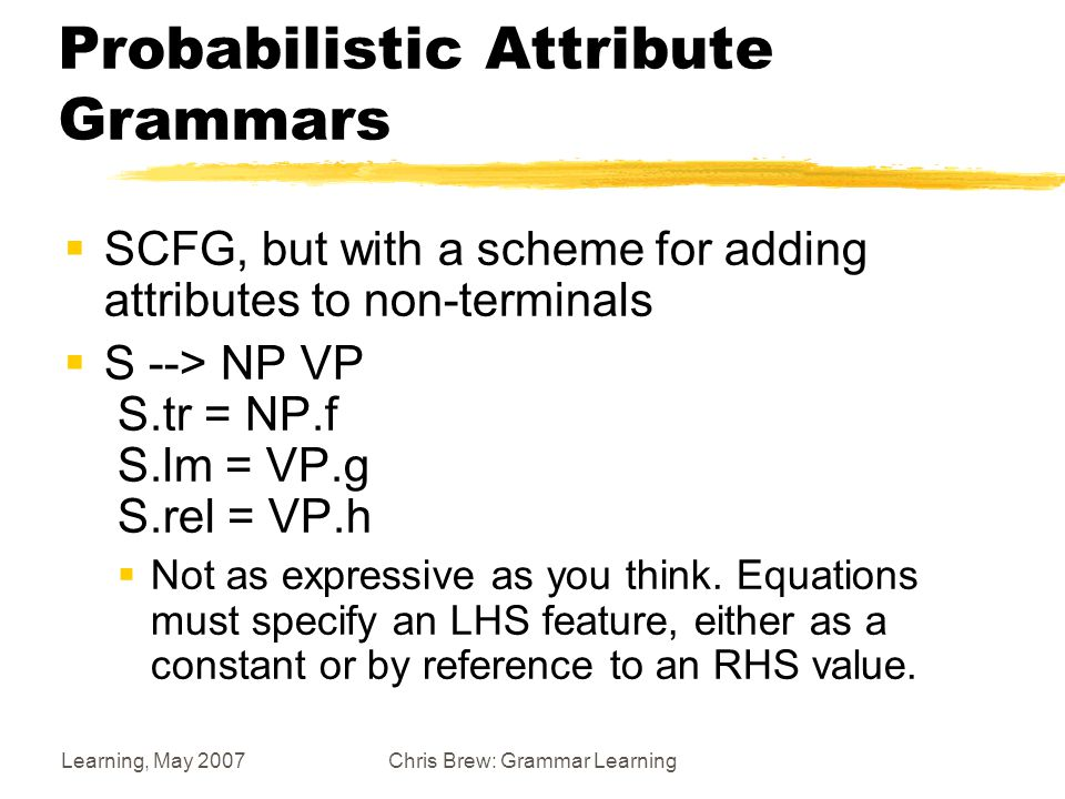 Learning, May 2007Chris Brew: Grammar Learning Probabilistic Attribute Grammars  SCFG, but with a scheme for adding attributes to non-terminals  S --> NP VP S.tr = NP.f S.lm = VP.g S.rel = VP.h  Not as expressive as you think.
