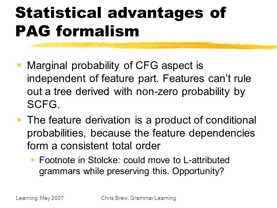 Learning, May 2007Chris Brew: Grammar Learning Statistical advantages of PAG formalism  Marginal probability of CFG aspect is independent of feature part.