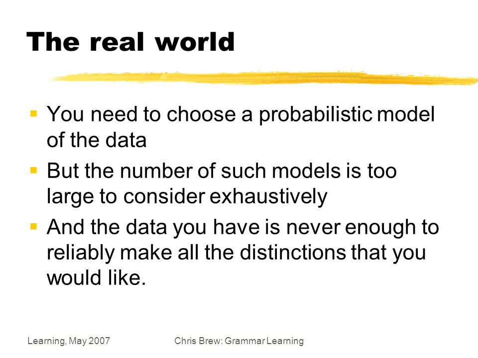 Learning, May 2007Chris Brew: Grammar Learning The idea  We associate probabilities with attribute-value structures, which are sets of maximal and non- maximal nodes generated by beginning from the starting node and successively expanding non- maximal leaves of the partial tree.