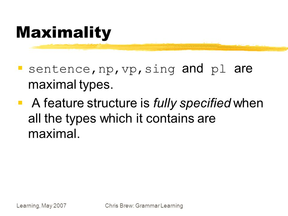 Learning, May 2007Chris Brew: Grammar Learning Maximality  sentence,np,vp,sing and pl are maximal types.