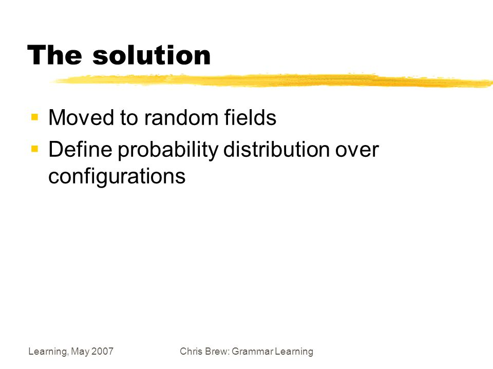 Learning, May 2007Chris Brew: Grammar Learning The solution  Moved to random fields  Define probability distribution over configurations