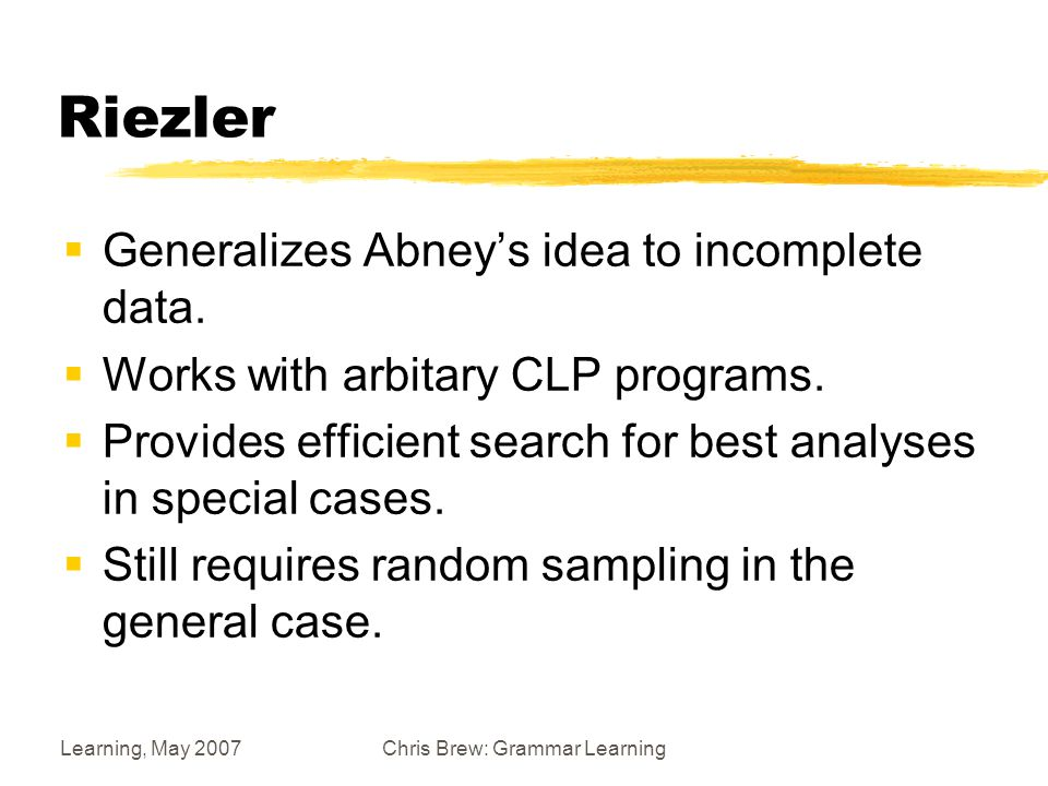 Learning, May 2007Chris Brew: Grammar Learning Riezler  Generalizes Abney's idea to incomplete data.