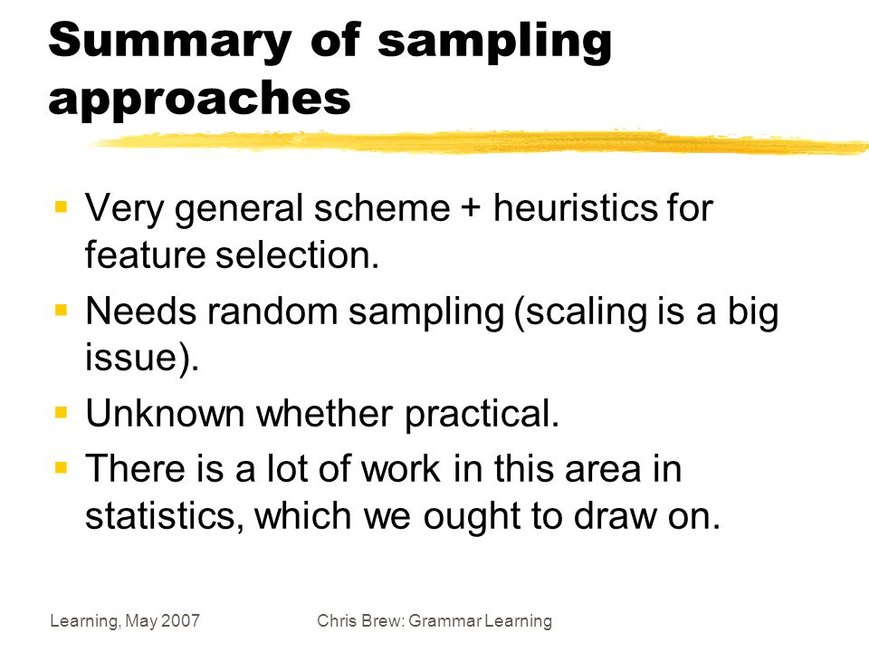 Learning, May 2007Chris Brew: Grammar Learning Summary of sampling approaches  Very general scheme + heuristics for feature selection.