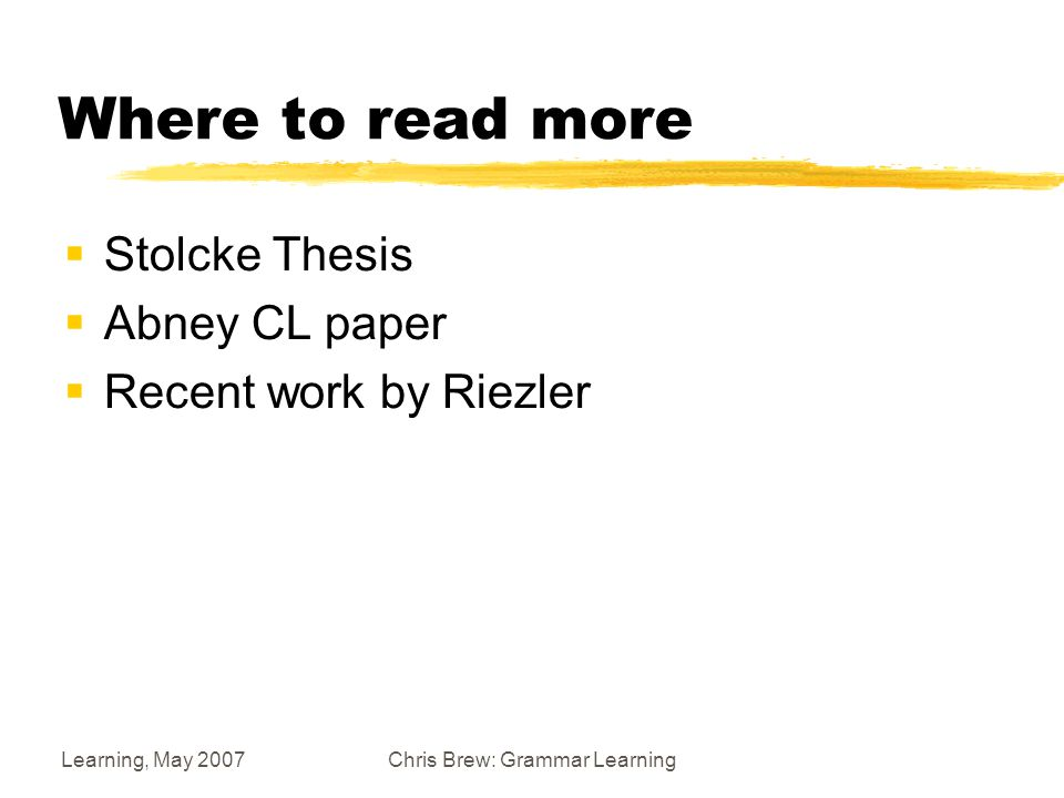 Learning, May 2007Chris Brew: Grammar Learning Where to read more  Stolcke Thesis  Abney CL paper  Recent work by Riezler