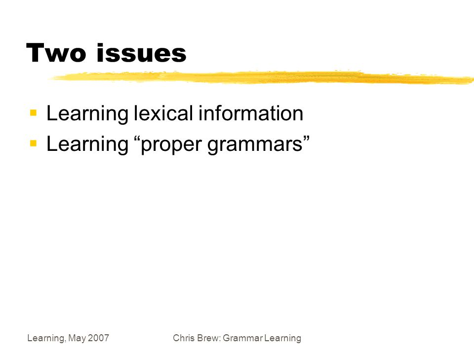 Learning, May 2007Chris Brew: Grammar Learning Two issues  Learning lexical information  Learning proper grammars
