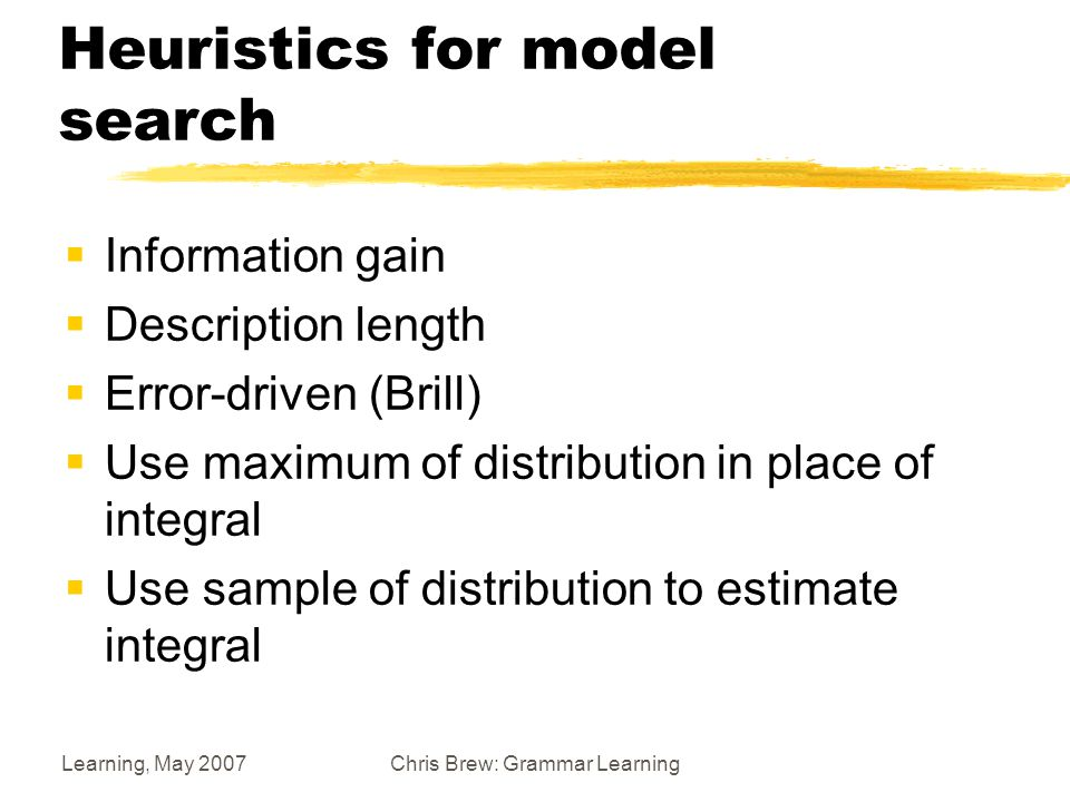Learning, May 2007Chris Brew: Grammar Learning Heuristics for model search  Information gain  Description length  Error-driven (Brill)  Use maximum of distribution in place of integral  Use sample of distribution to estimate integral