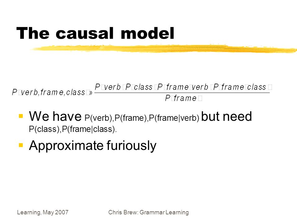 Learning, May 2007Chris Brew: Grammar Learning The causal model  We have P(verb),P(frame),P(frame|verb) but need P(class),P(frame|class).