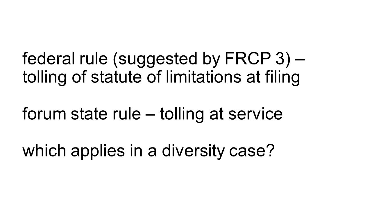 federal rule (suggested by FRCP 3) – tolling of statute of limitations at filing forum state rule – tolling at service which applies in a diversity case
