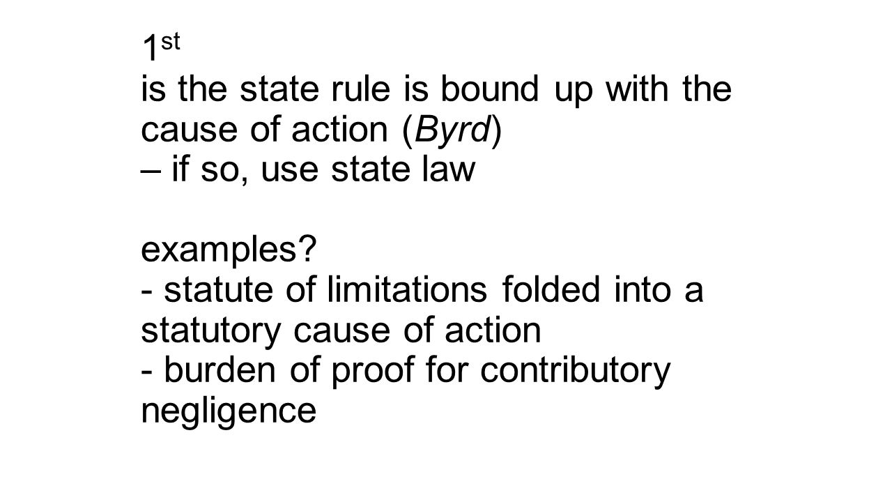 1 st is the state rule is bound up with the cause of action (Byrd) – if so, use state law examples.