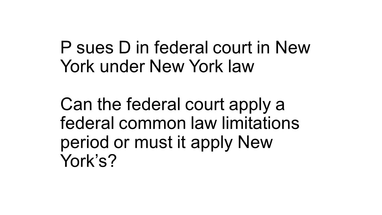 P sues D in federal court in New York under New York law Can the federal court apply a federal common law limitations period or must it apply New York's