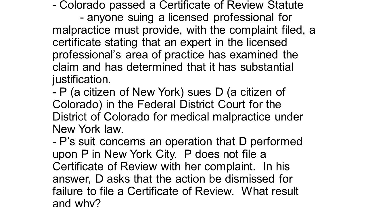 - Colorado passed a Certificate of Review Statute - anyone suing a licensed professional for malpractice must provide, with the complaint filed, a certificate stating that an expert in the licensed professional's area of practice has examined the claim and has determined that it has substantial justification.