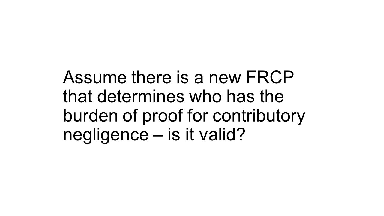 Assume there is a new FRCP that determines who has the burden of proof for contributory negligence – is it valid