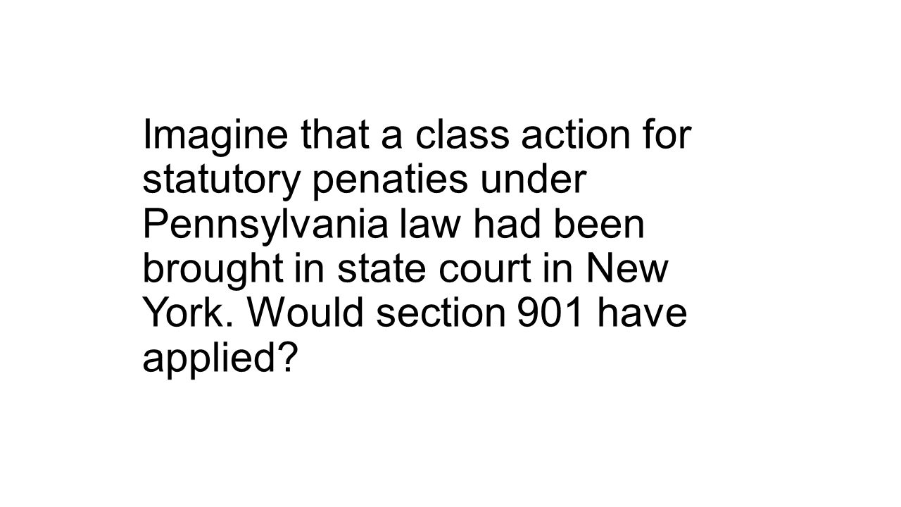 Imagine that a class action for statutory penaties under Pennsylvania law had been brought in state court in New York.