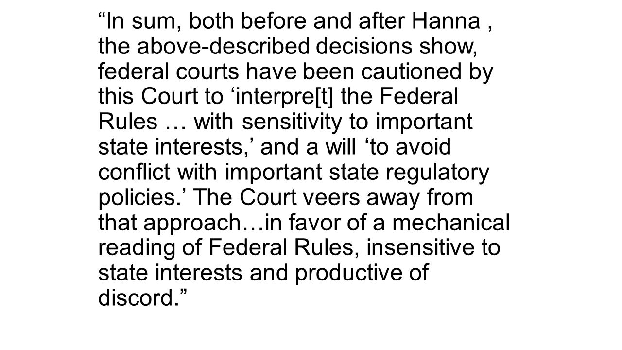 In sum, both before and after Hanna, the above-described decisions show, federal courts have been cautioned by this Court to 'interpre[t] the Federal Rules … with sensitivity to important state interests,' and a will 'to avoid conflict with important state regulatory policies.' The Court veers away from that approach…in favor of a mechanical reading of Federal Rules, insensitive to state interests and productive of discord.
