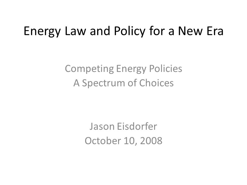 Energy Law and Policy for a New Era Competing Energy Policies A Spectrum of Choices Jason Eisdorfer October 10, 2008