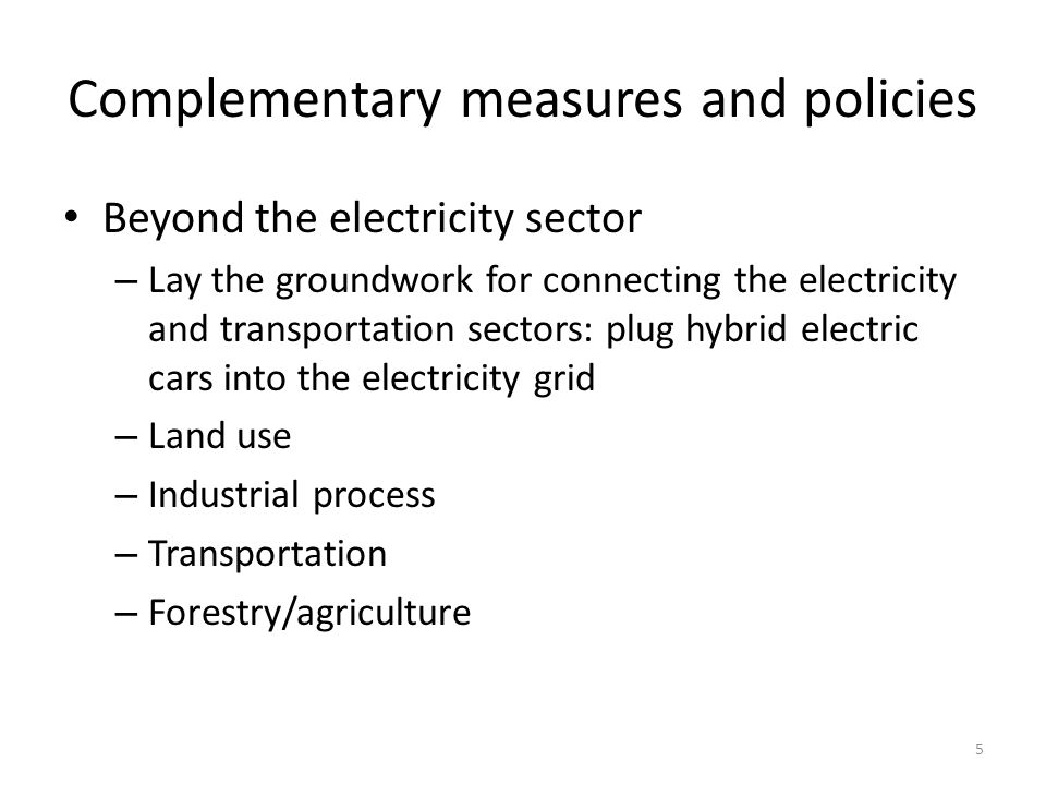 Complementary measures and policies Beyond the electricity sector – Lay the groundwork for connecting the electricity and transportation sectors: plug hybrid electric cars into the electricity grid – Land use – Industrial process – Transportation – Forestry/agriculture 5